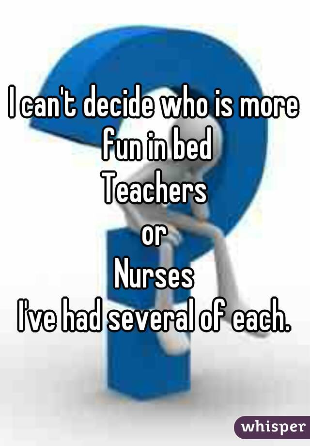 I can't decide who is more fun in bed Teachers  or  Nurses I've had several of each.