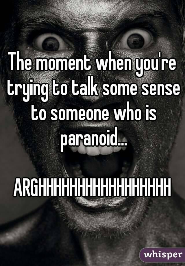 The moment when you're trying to talk some sense to someone who is paranoid...  ARGHHHHHHHHHHHHHHHHH