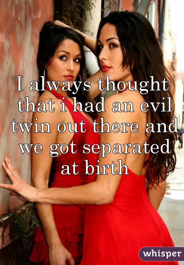 I always thought that i had an evil twin out there and we got separated at birth
