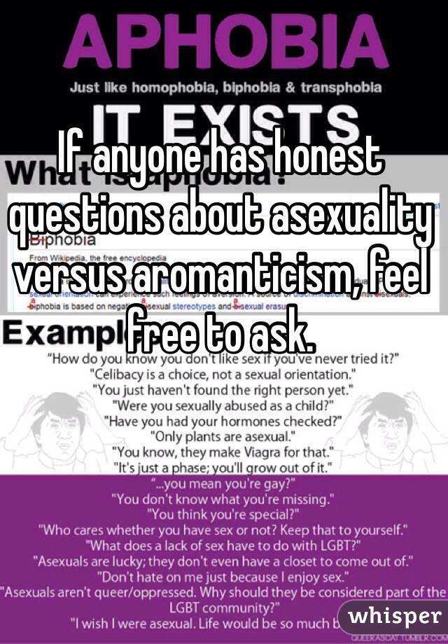 If anyone has honest questions about asexuality versus aromanticism, feel free to ask.