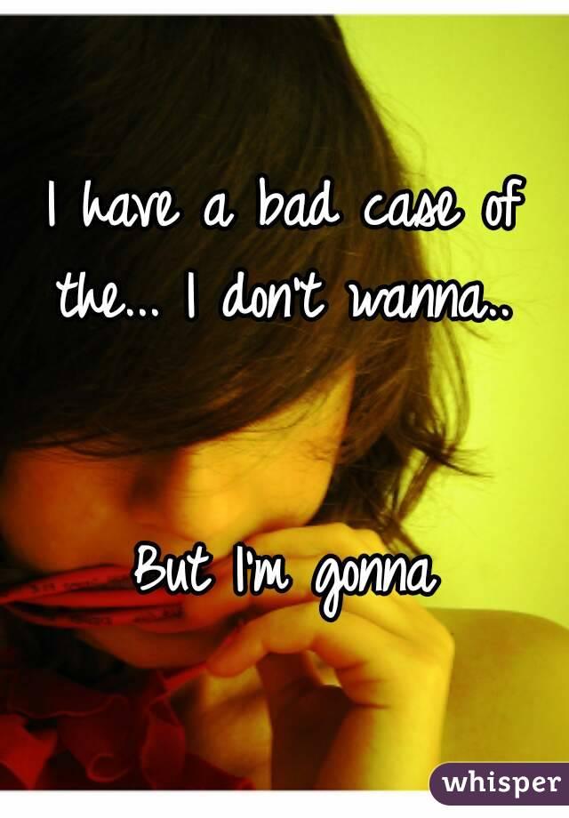I have a bad case of the... I don't wanna..    But I'm gonna