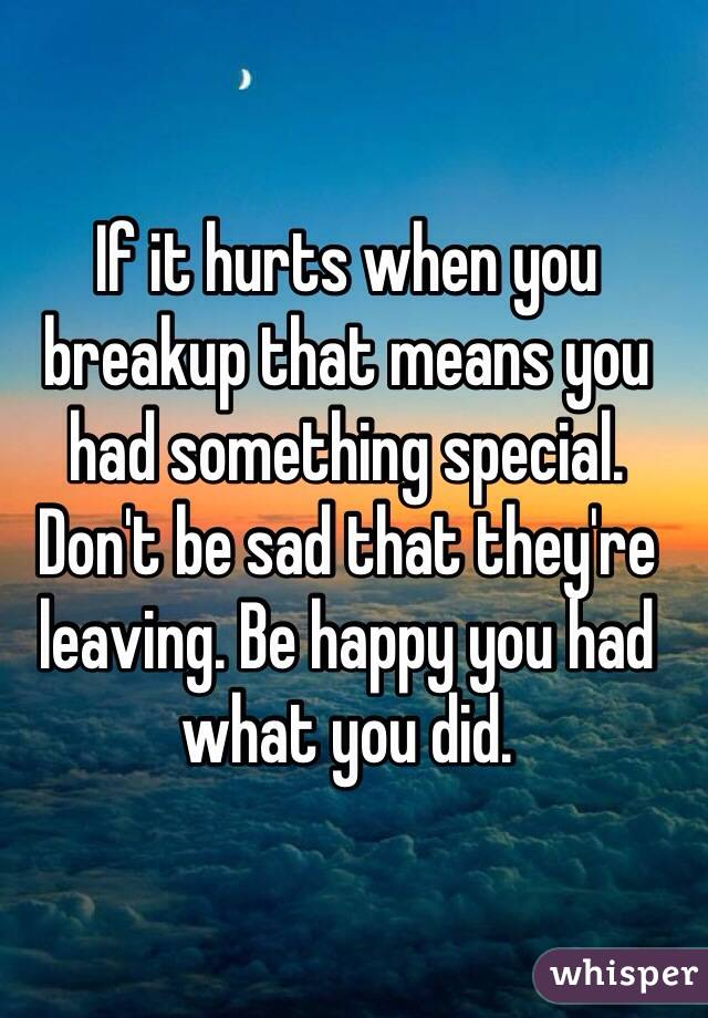 If it hurts when you breakup that means you had something special. Don't be sad that they're leaving. Be happy you had what you did.