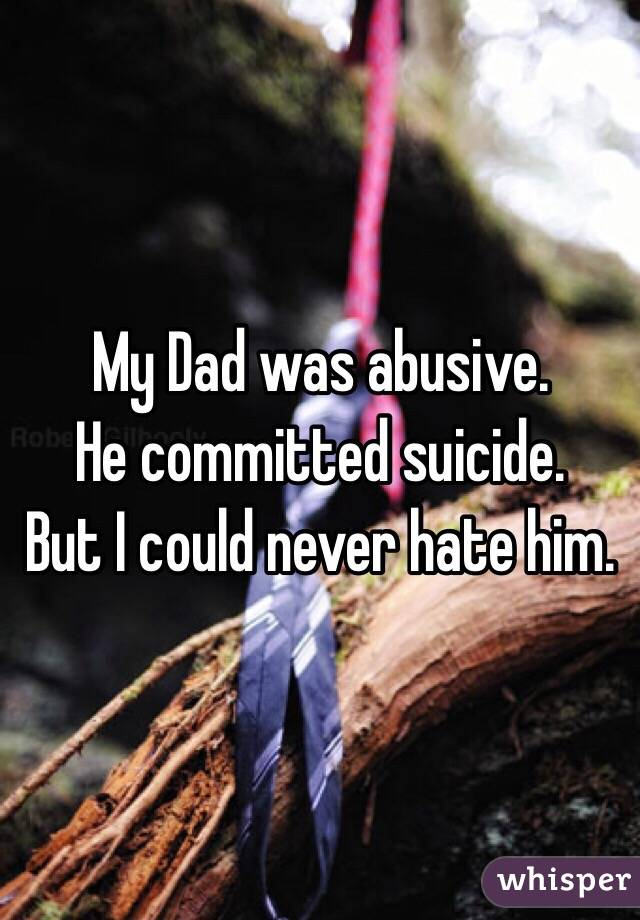 My Dad was abusive. He committed suicide. But I could never hate him.