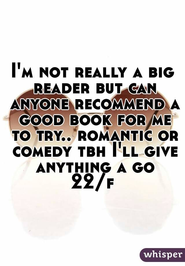 I'm not really a big reader but can anyone recommend a good book for me to try.. romantic or comedy tbh I'll give anything a go 22/f