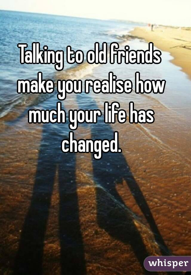 Talking to old friends make you realise how much your life has changed.