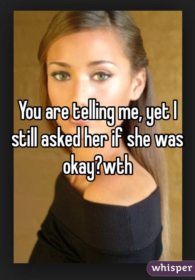 You are telling me, yet I still asked her if she was okay?wth