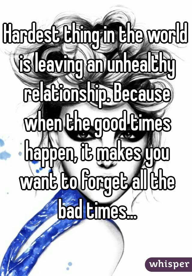 Hardest thing in the world is leaving an unhealthy relationship. Because when the good times happen, it makes you want to forget all the bad times...