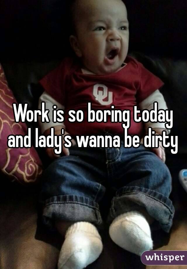 Work is so boring today and lady's wanna be dirty