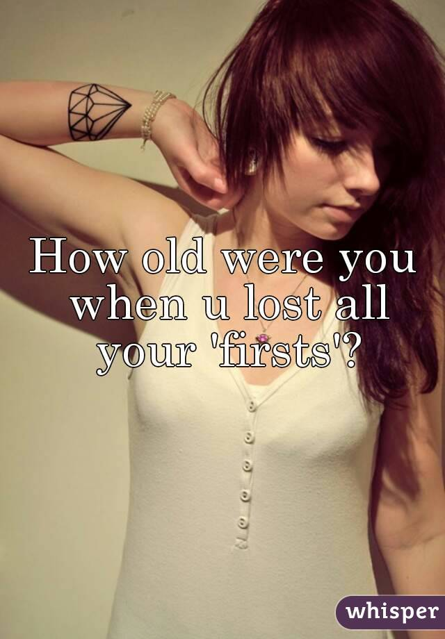 How old were you when u lost all your 'firsts'?