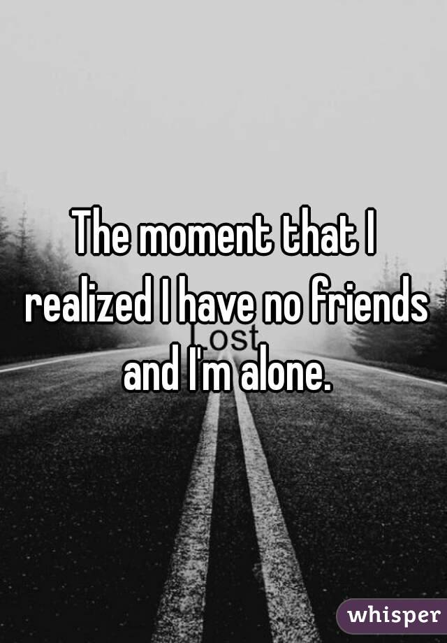 The moment that I realized I have no friends and I'm alone.