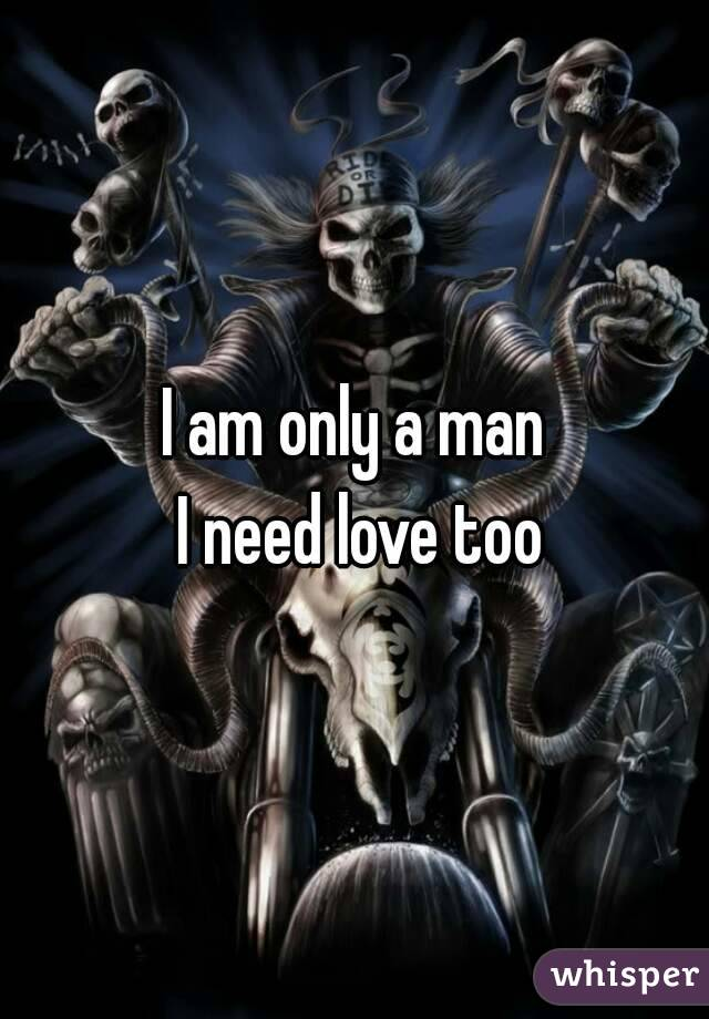 I am only a man  I need love too