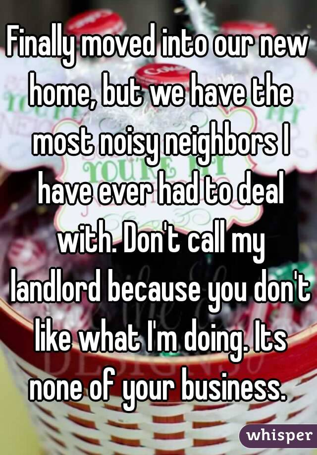Finally moved into our new home, but we have the most noisy neighbors I have ever had to deal with. Don't call my landlord because you don't like what I'm doing. Its none of your business.