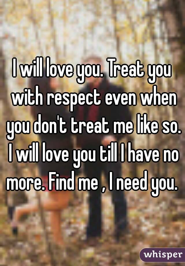 I will love you. Treat you with respect even when you don't treat me like so. I will love you till I have no more. Find me , I need you.