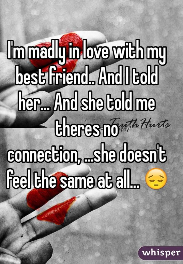 I'm madly in love with my best friend.. And I told her... And she told me theres no connection, ...she doesn't feel the same at all... 😔