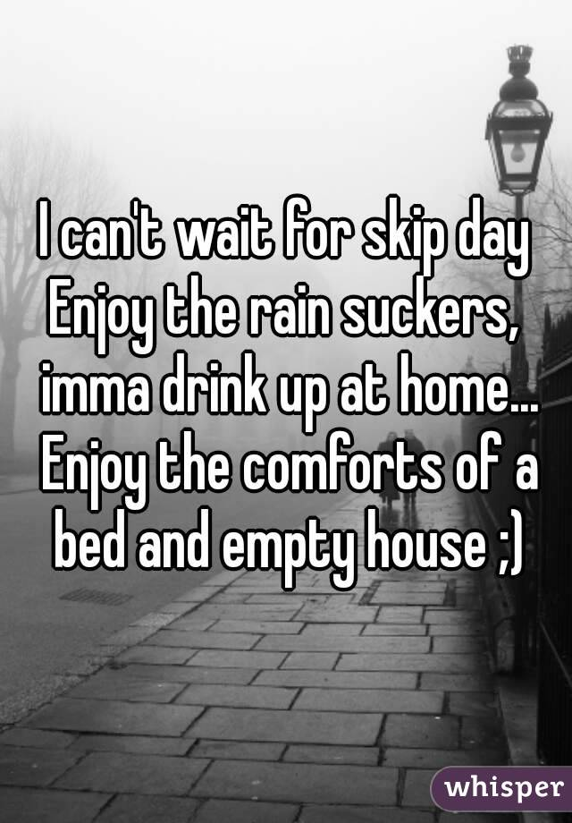 I can't wait for skip day Enjoy the rain suckers, imma drink up at home... Enjoy the comforts of a bed and empty house ;)