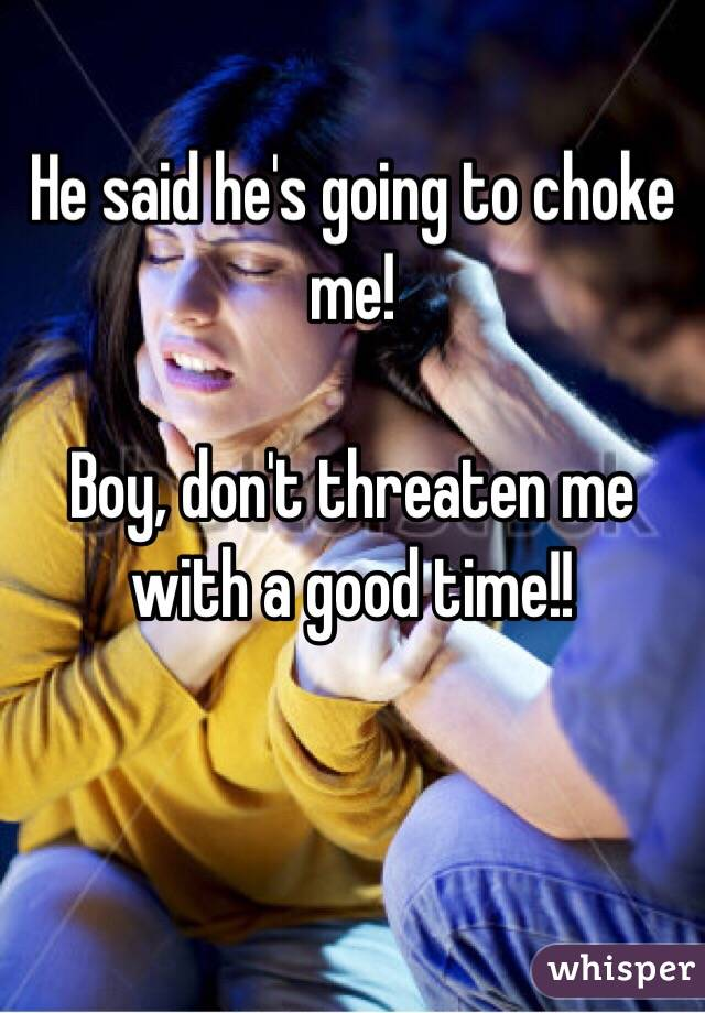 He said he's going to choke me!  Boy, don't threaten me with a good time!!