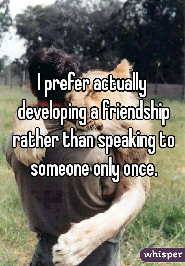 I prefer actually developing a friendship rather than speaking to someone only once.