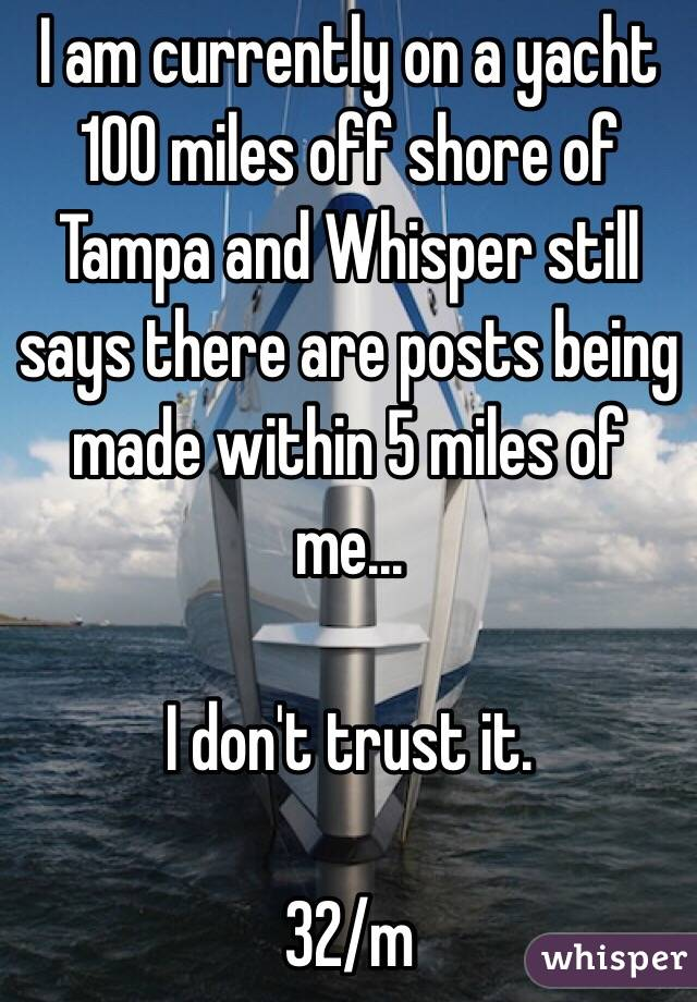 I am currently on a yacht 100 miles off shore of Tampa and Whisper still says there are posts being made within 5 miles of me...  I don't trust it.   32/m