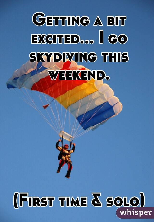 Getting a bit excited… I go skydiving this weekend.        (First time & solo)