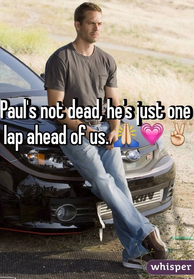 Paul's not dead, he's just one lap ahead of us. 🙏💗✌️