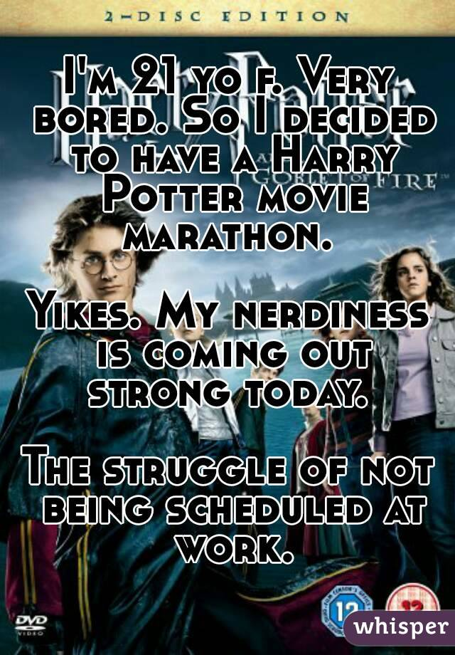 I'm 21 yo f. Very bored. So I decided to have a Harry Potter movie marathon.   Yikes. My nerdiness is coming out strong today.   The struggle of not being scheduled at work.