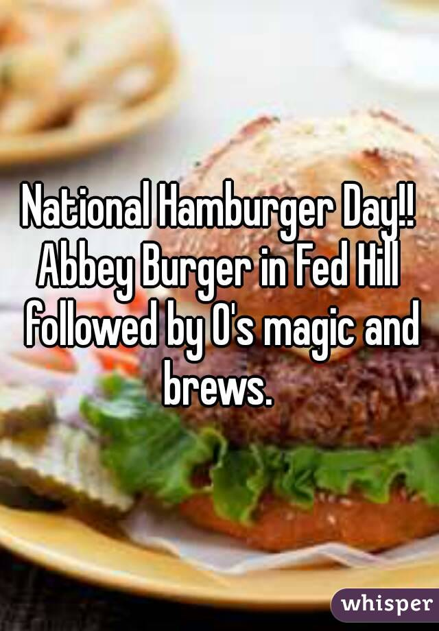 National Hamburger Day!! Abbey Burger in Fed Hill followed by O's magic and brews.