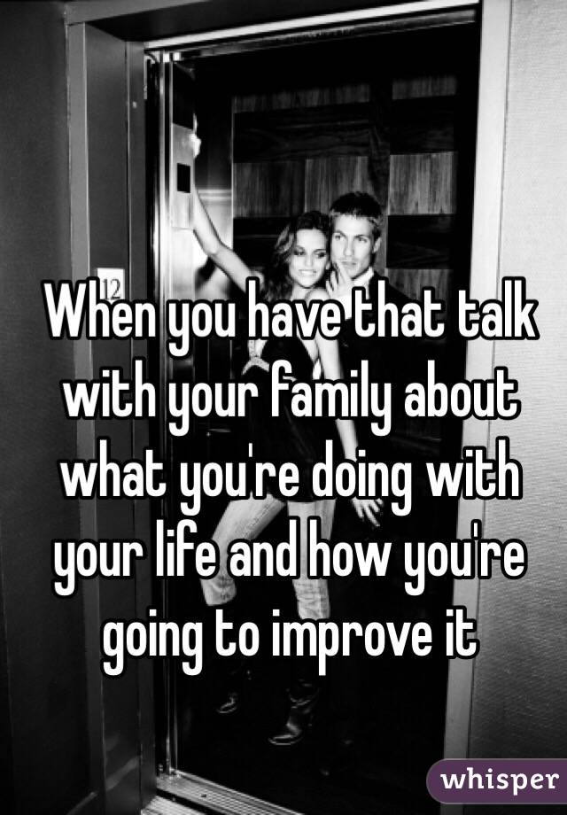 When you have that talk with your family about what you're doing with your life and how you're going to improve it