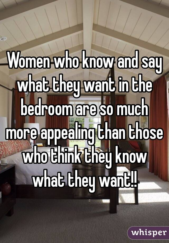 Women who know and say what they want in the bedroom are so much more appealing than those who think they know what they want!!