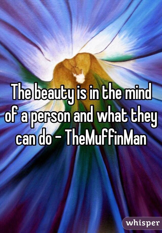 The beauty is in the mind of a person and what they can do - TheMuffinMan