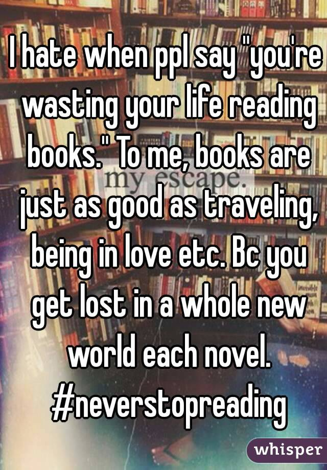 "I hate when ppl say ""you're wasting your life reading books."" To me, books are just as good as traveling, being in love etc. Bc you get lost in a whole new world each novel. #neverstopreading"