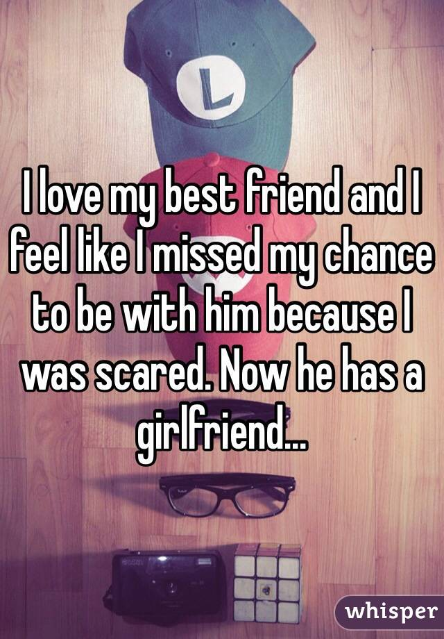 I love my best friend and I feel like I missed my chance to be with him because I was scared. Now he has a girlfriend...