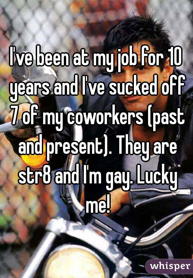 I've been at my job for 10 years and I've sucked off 7 of my coworkers (past and present). They are str8 and I'm gay. Lucky me!