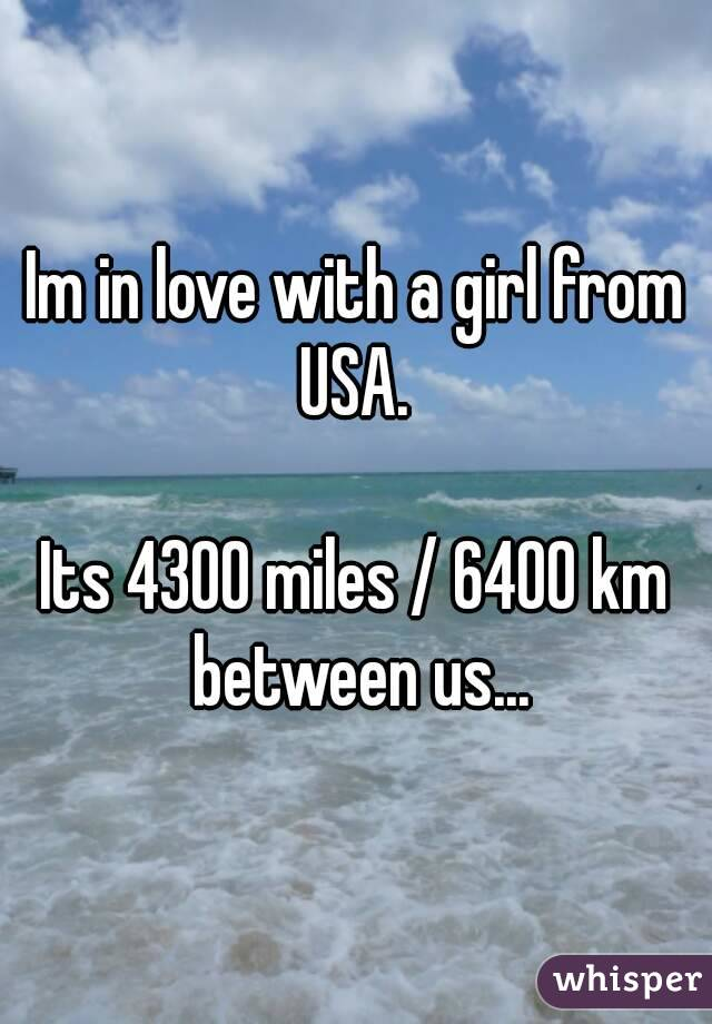 Im in love with a girl from USA.   Its 4300 miles / 6400 km between us...