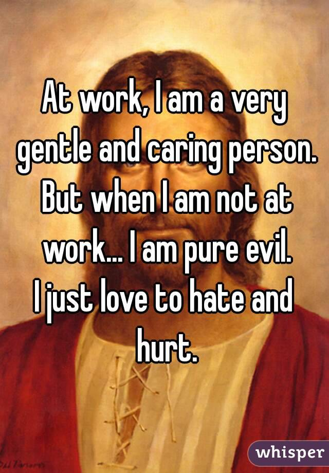 At work, I am a very gentle and caring person.  But when I am not at work... I am pure evil. I just love to hate and hurt.