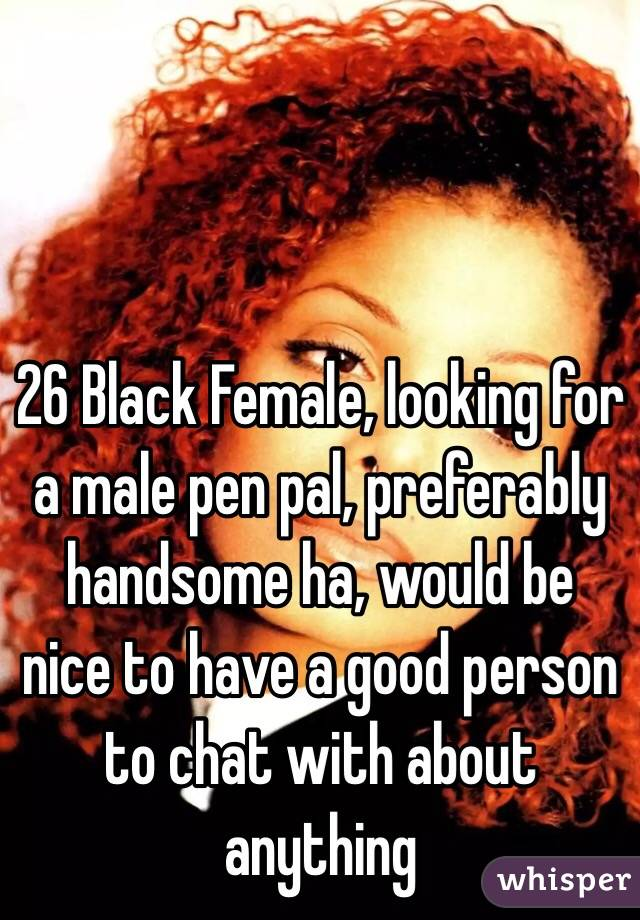 26 Black Female, looking for a male pen pal, preferably handsome ha, would be nice to have a good person to chat with about anything