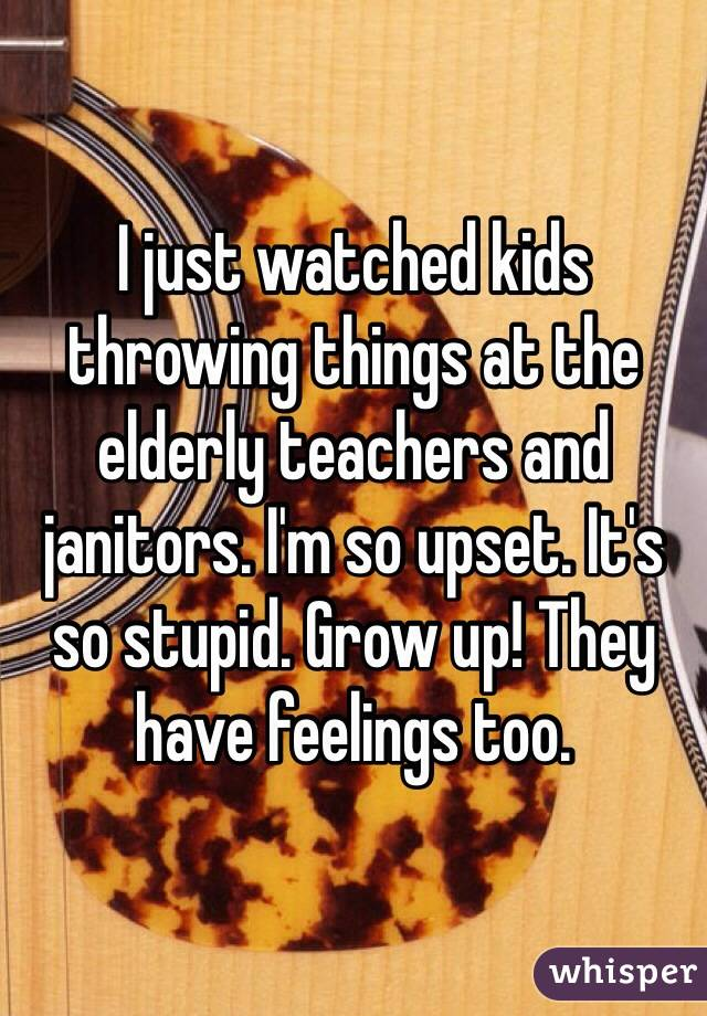 I just watched kids throwing things at the elderly teachers and janitors. I'm so upset. It's so stupid. Grow up! They have feelings too.