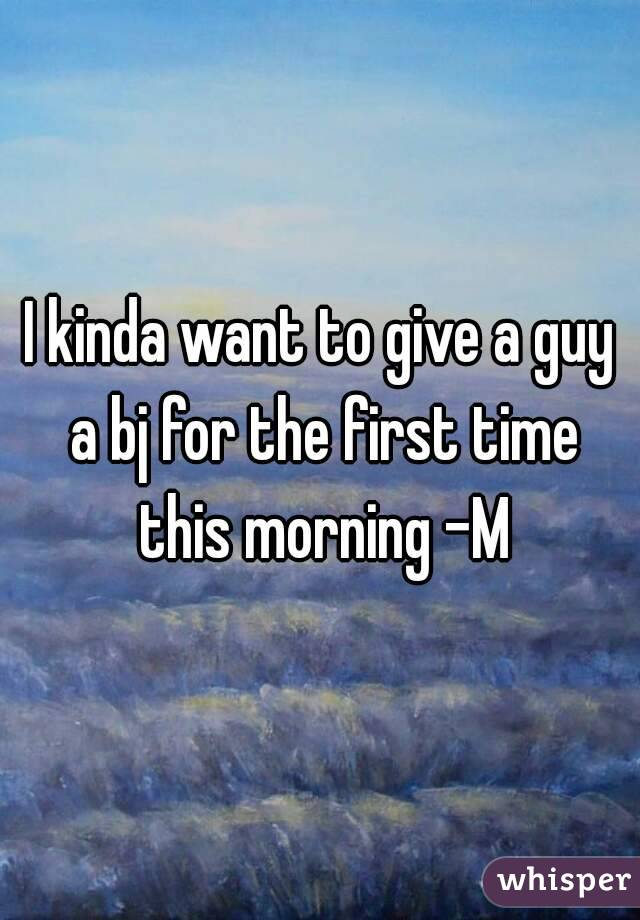 I kinda want to give a guy a bj for the first time this morning -M