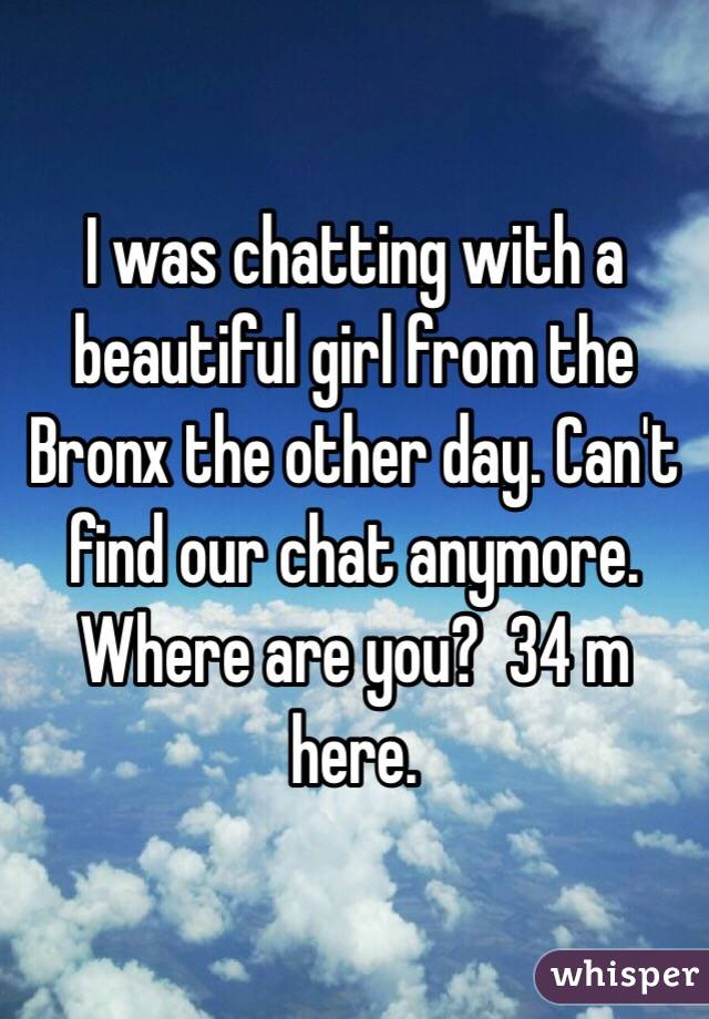 I was chatting with a beautiful girl from the Bronx the other day. Can't find our chat anymore. Where are you?  34 m here.