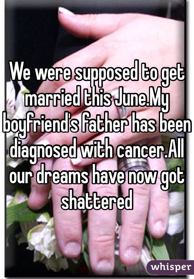 We were supposed to get married this June.My boyfriend's father has been diagnosed with cancer.All our dreams have now got shattered