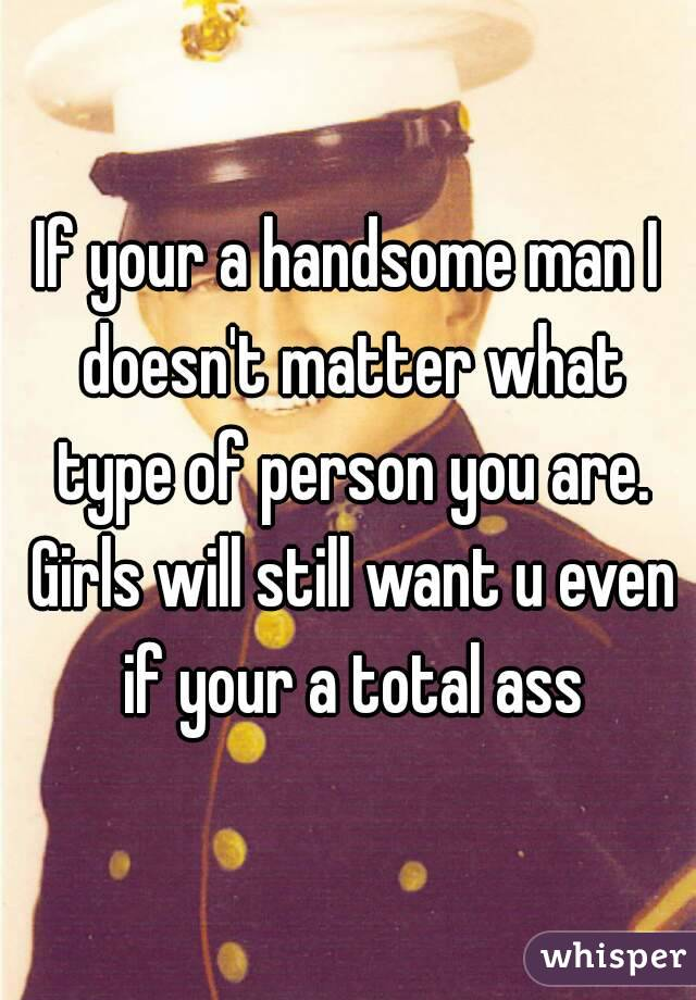 If your a handsome man I doesn't matter what type of person you are. Girls will still want u even if your a total ass