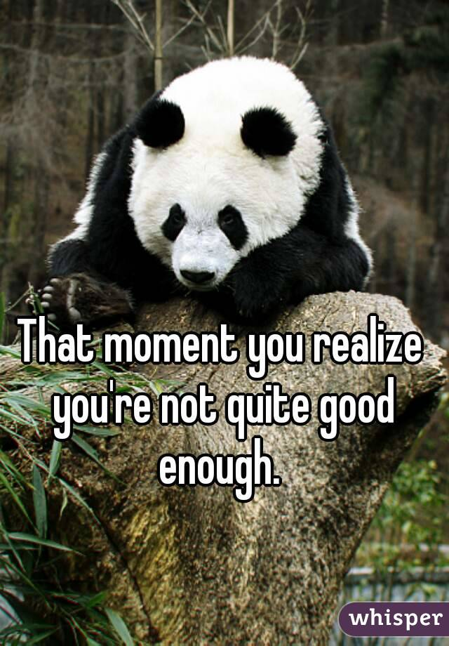 That moment you realize you're not quite good enough.