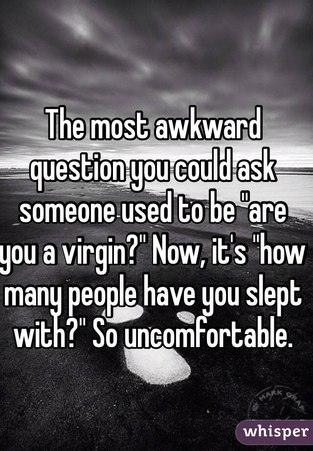 """The most awkward question you could ask someone used to be """"are you a virgin?"""" Now, it's """"how many people have you slept with?"""" So uncomfortable."""