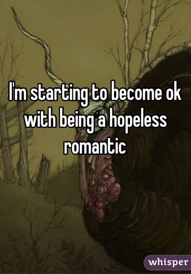 I'm starting to become ok with being a hopeless romantic