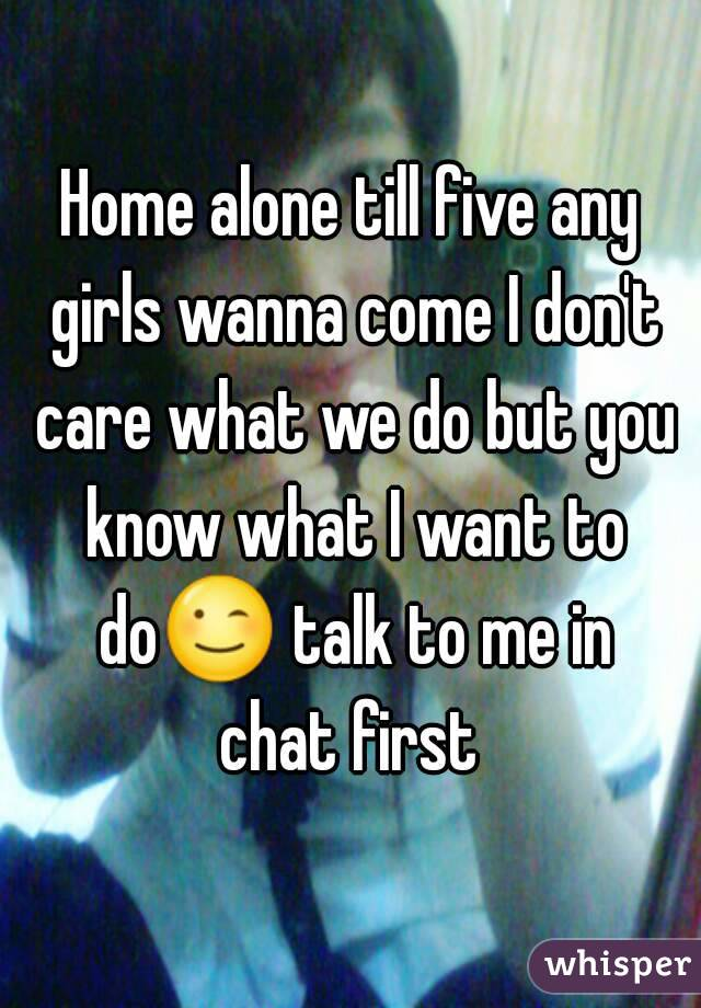 Home alone till five any girls wanna come I don't care what we do but you know what I want to do😉 talk to me in chat first