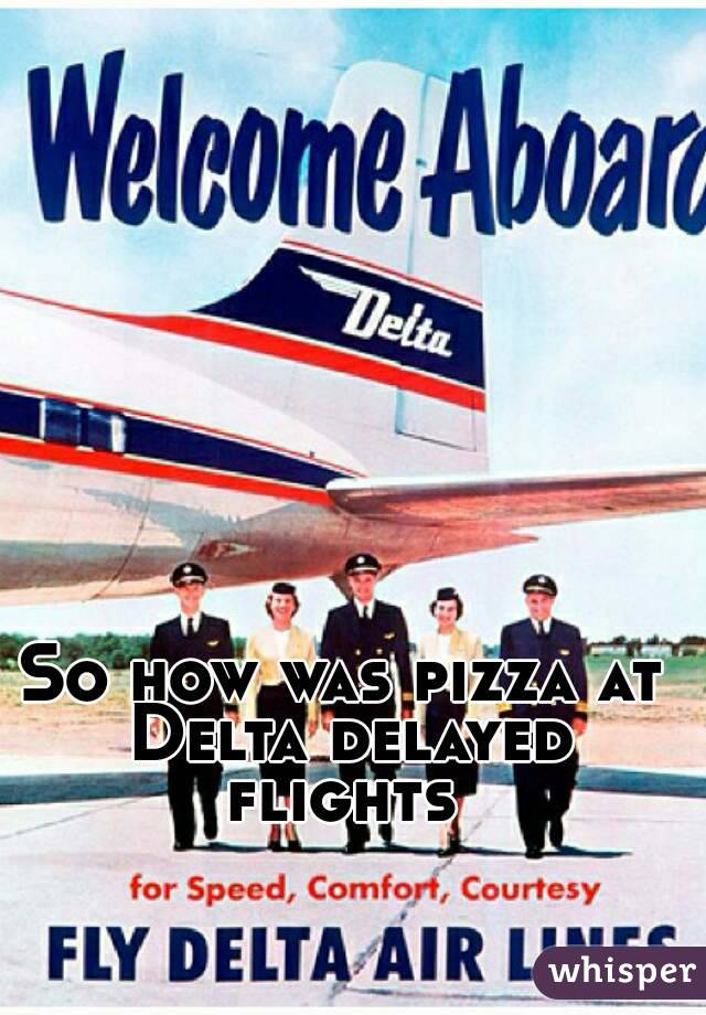 So how was pizza at Delta delayed flights