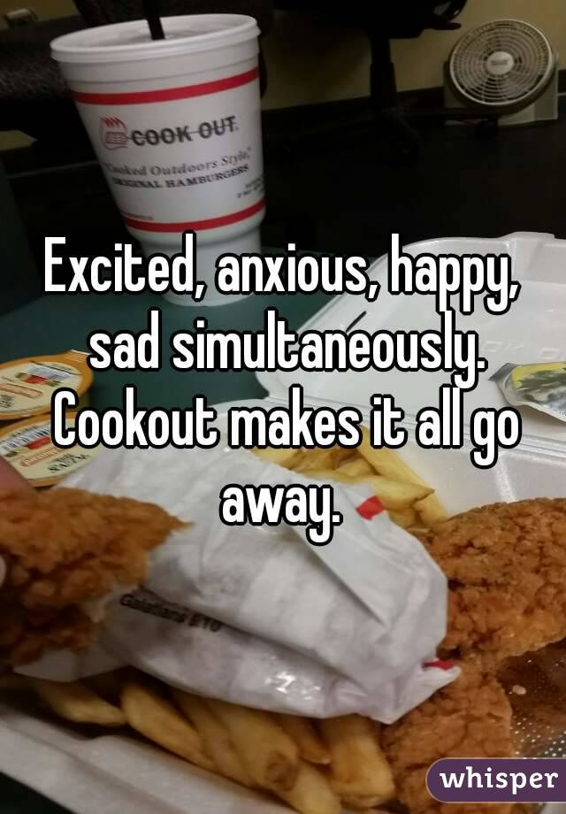 Excited, anxious, happy, sad simultaneously. Cookout makes it all go away.