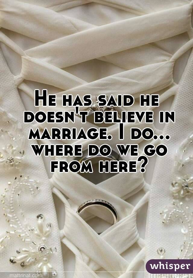 He has said he doesn't believe in marriage. I do... where do we go from here?