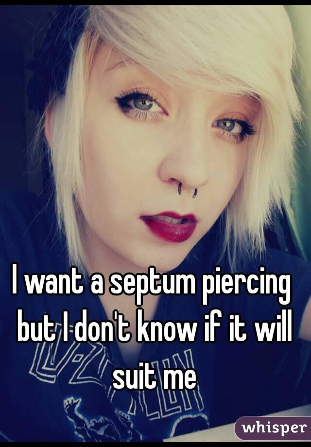 I want a septum piercing but I don't know if it will suit me