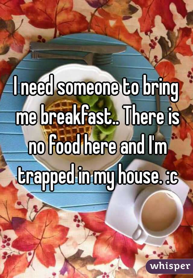 I need someone to bring me breakfast.. There is no food here and I'm trapped in my house. :c