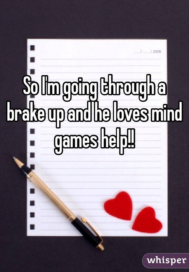 So I'm going through a brake up and he loves mind games help!!